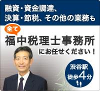 融資・資金調達、決算・節税、その他の業務も、全て福中税理士事務所にお任せください! 渋谷駅、徒歩4分!!